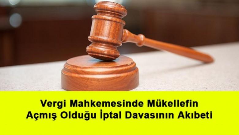 Vergi Mahkemesinde Mükellefin Açmış Olduğu İptal Davasının Akıbeti